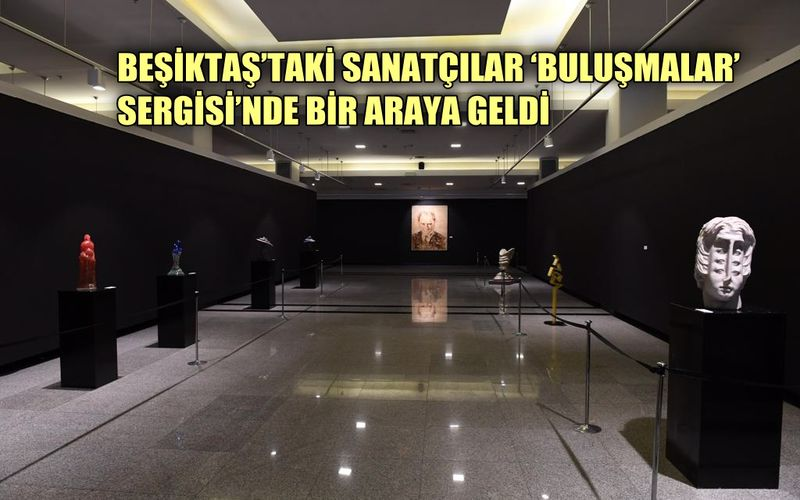 Beşiktaş'ta sanatçılar 'Buluşmalar' sergisinde bir araya geldi