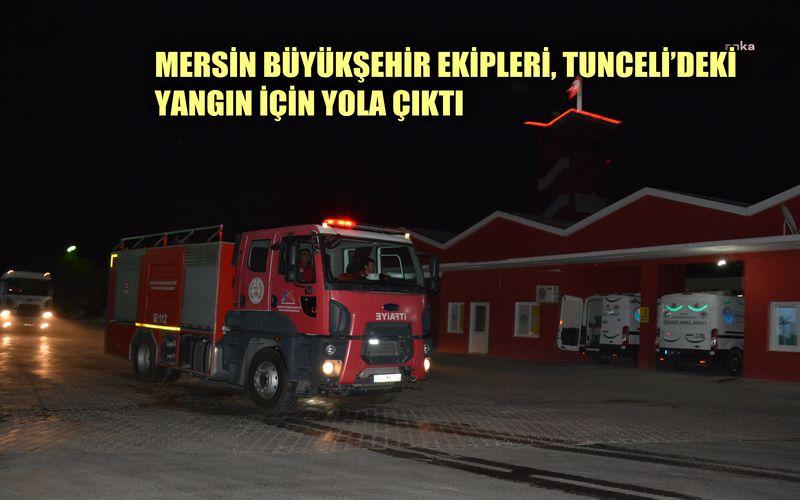 Mersin Büyükşehir Belediyesi ekipleri Tunceli'deki yangına müdahale için yola çıktı