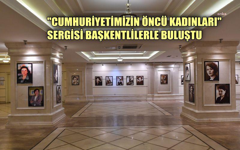 """""""Cumhuriyetimizin Öncü Kadınları"""" sergisi başkentte sergileniyor"""